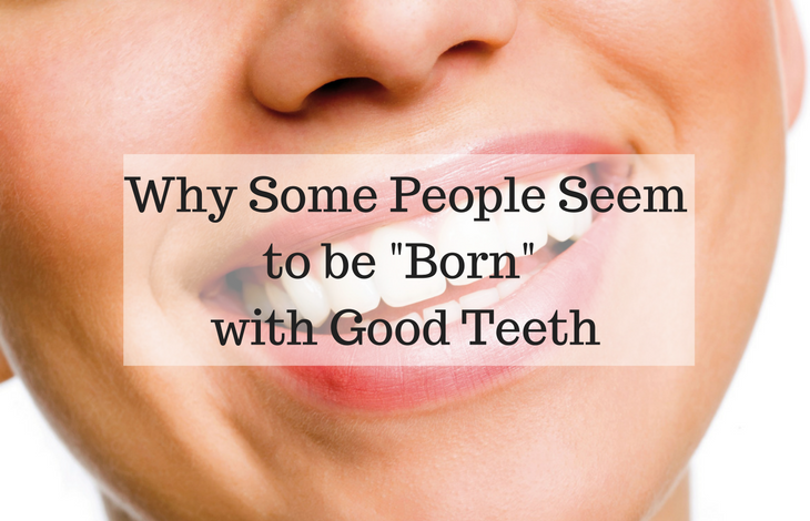 Why Some People Seem to be Born with Good Teeth
